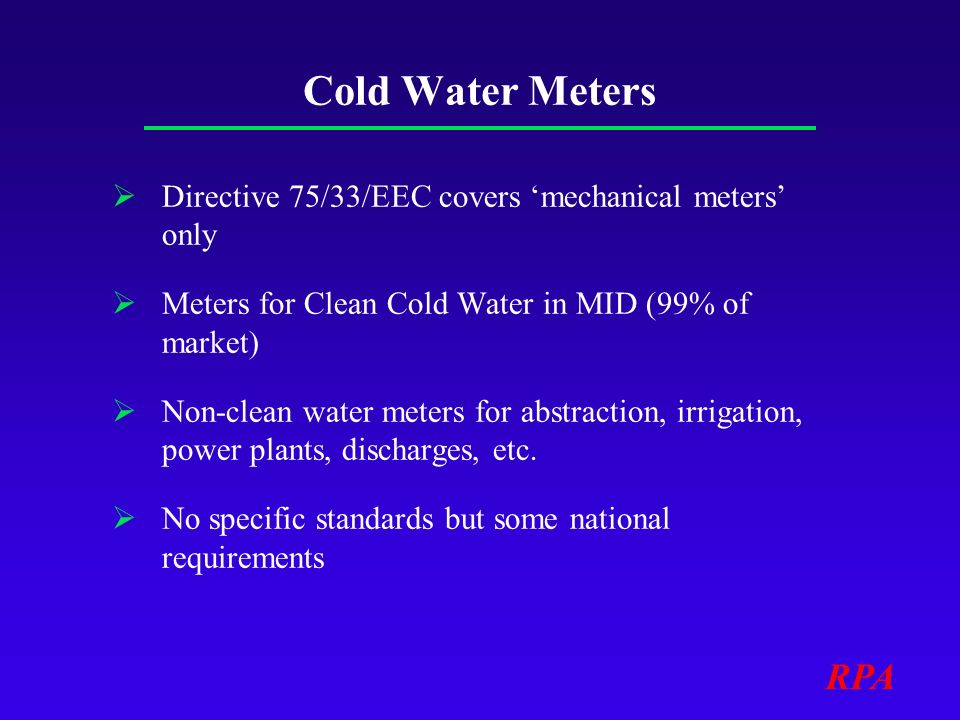 RPA Cold Water Meters Directive 75/33/EEC covers mechanical meters only Meters for Clean Cold Water in MID (99% of market) Non-clean water meters for abstraction, irrigation, power plants, discharges, etc.