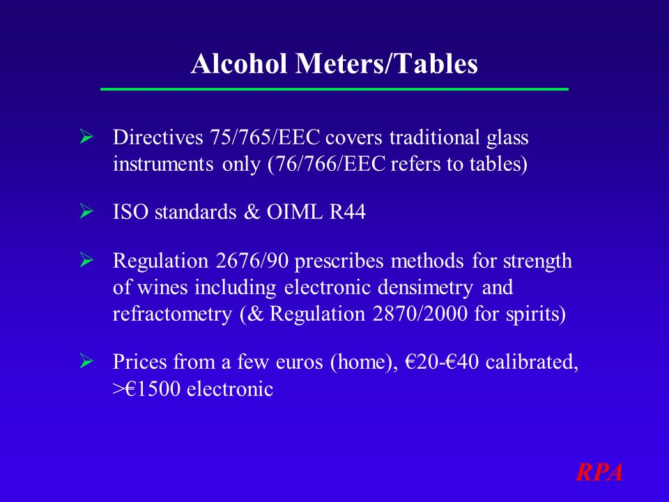 RPA Alcohol Meters/Tables Directives 75/765/EEC covers traditional glass instruments only (76/766/EEC refers to tables) ISO standards & OIML R44 Regulation 2676/90 prescribes methods for strength of wines including electronic densimetry and refractometry (& Regulation 2870/2000 for spirits) Prices from a few euros (home), 20-40 calibrated, >1500 electronic