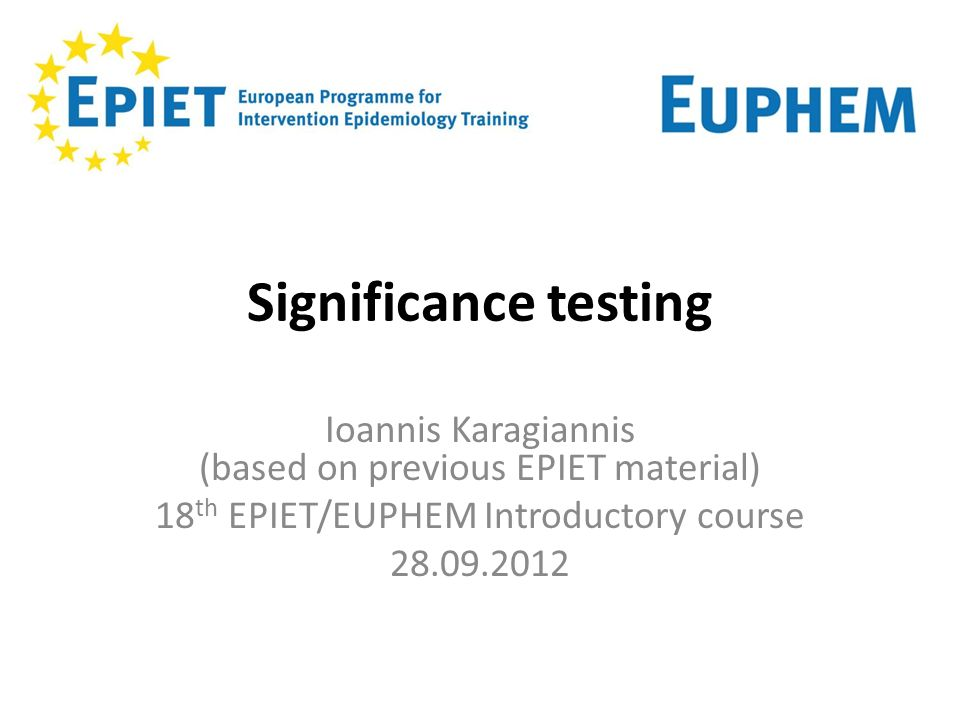 Significance testing Ioannis Karagiannis (based on previous EPIET material) 18 th EPIET/EUPHEM Introductory course 28.09.2012