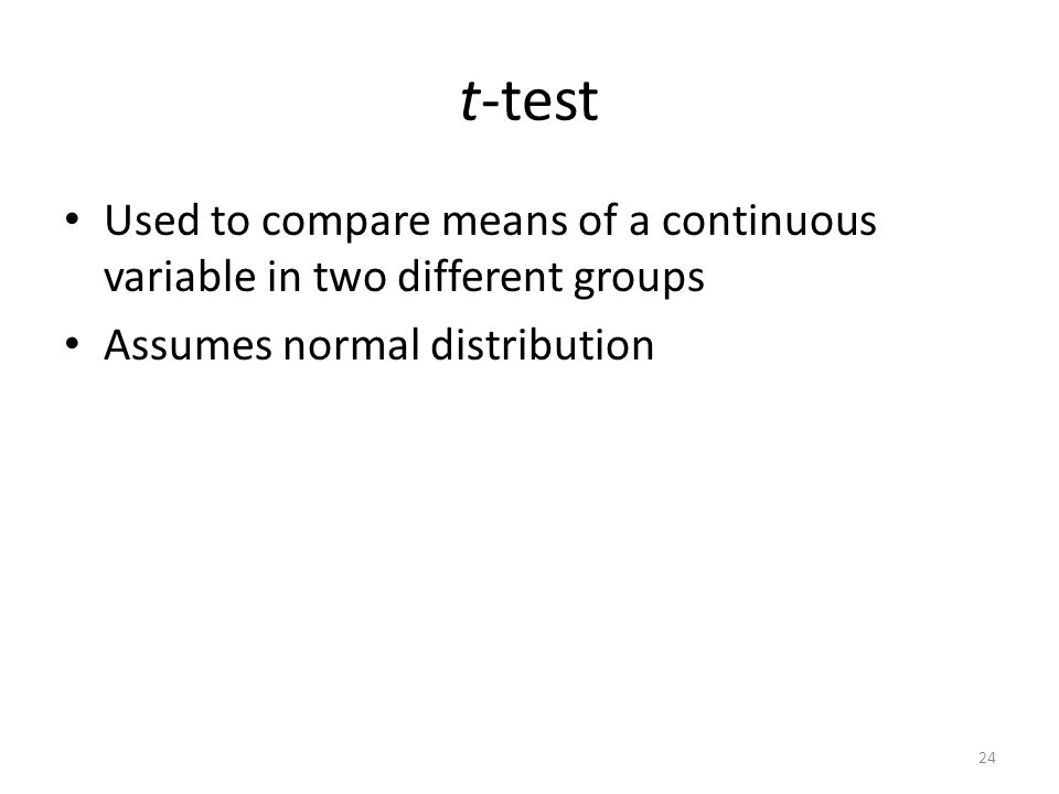 t-test Used to compare means of a continuous variable in two different groups Assumes normal distribution 24
