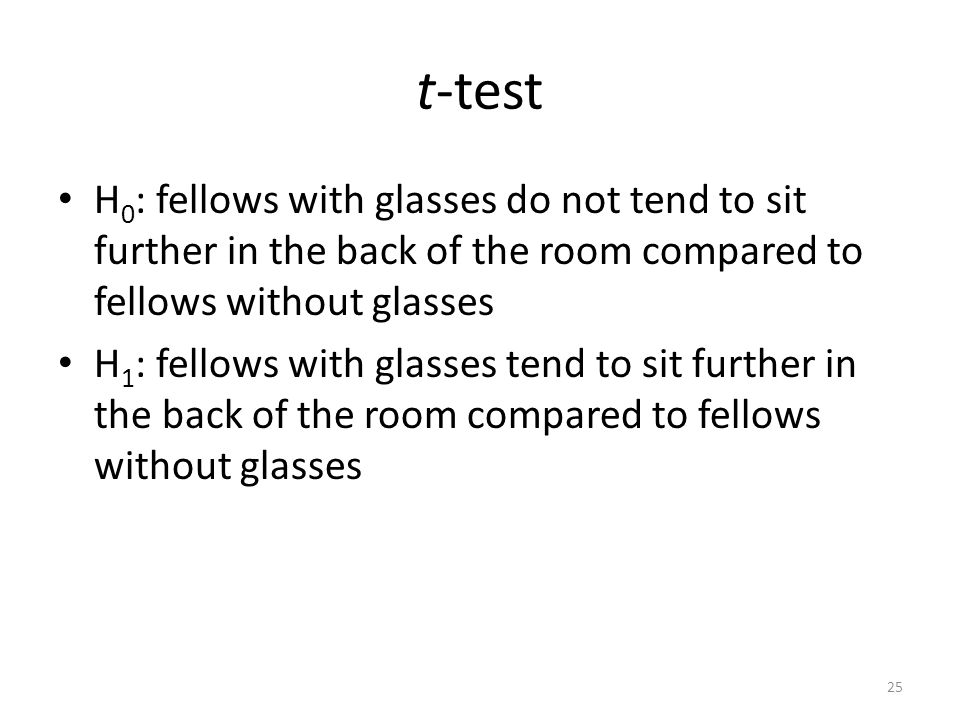 t-test H 0 : fellows with glasses do not tend to sit further in the back of the room compared to fellows without glasses H 1 : fellows with glasses tend to sit further in the back of the room compared to fellows without glasses 25
