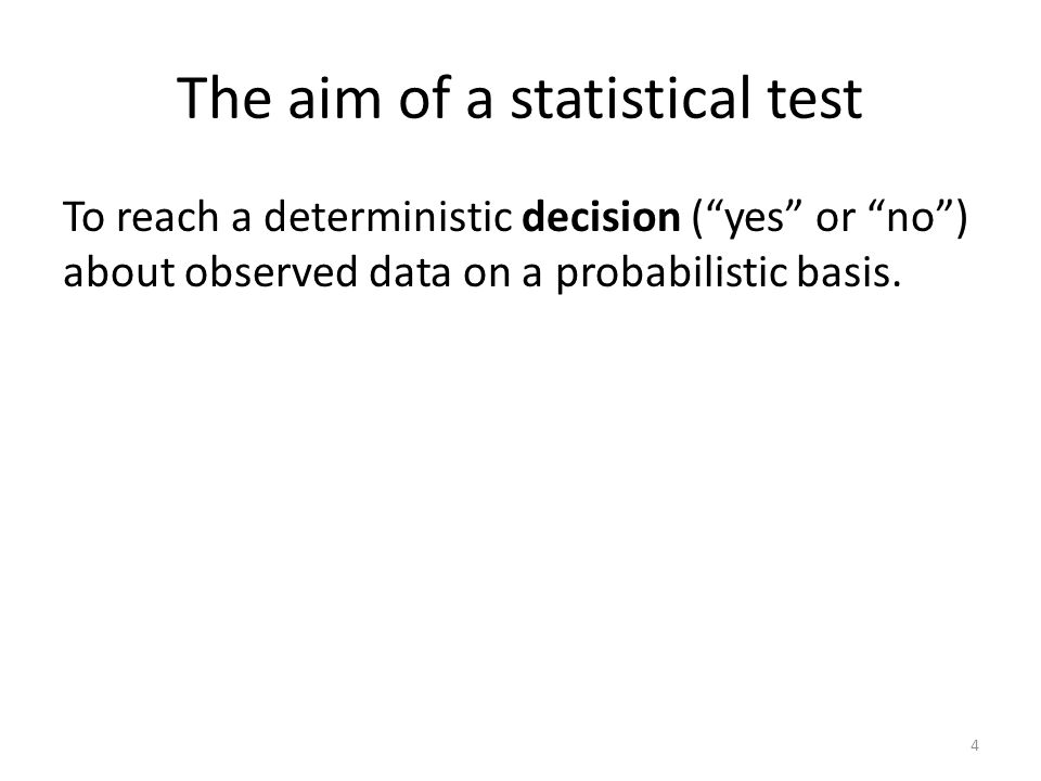 The aim of a statistical test To reach a deterministic decision (yes or no) about observed data on a probabilistic basis.