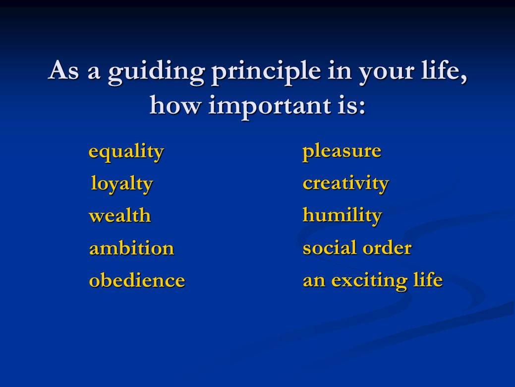 As a guiding principle in your life, how important is: equality equality loyalty loyalty wealth wealth ambition ambition obedience obedience pleasure creativity humility social order an exciting life