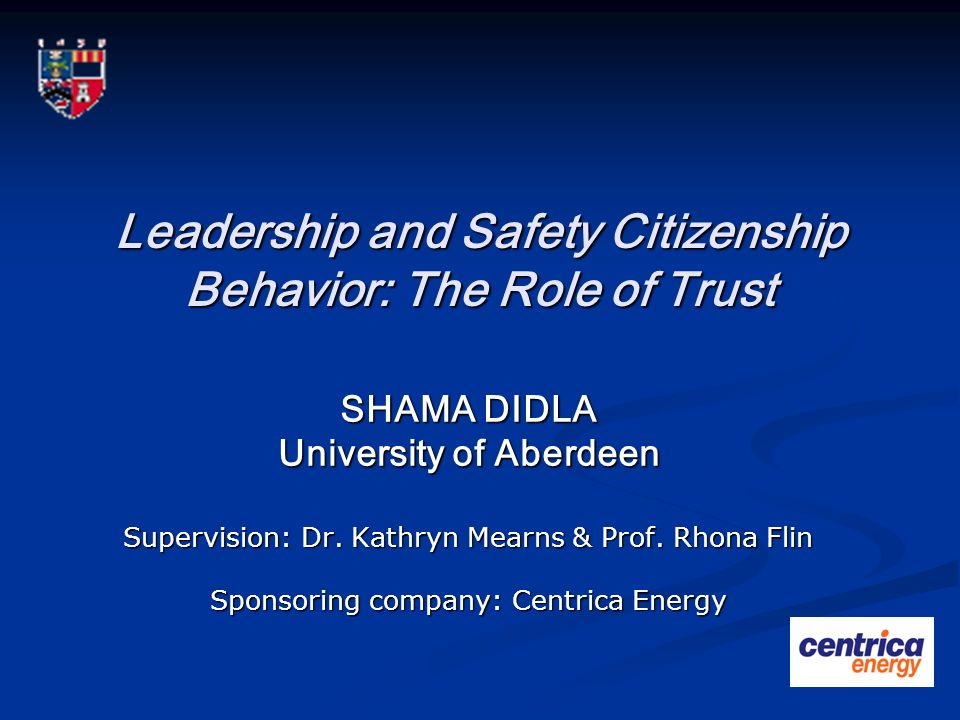 Leadership and Safety Citizenship Behavior: The Role of Trust SHAMA DIDLA University of Aberdeen Supervision: Dr. Kathryn Mearns & Prof. Rhona Flin Sp