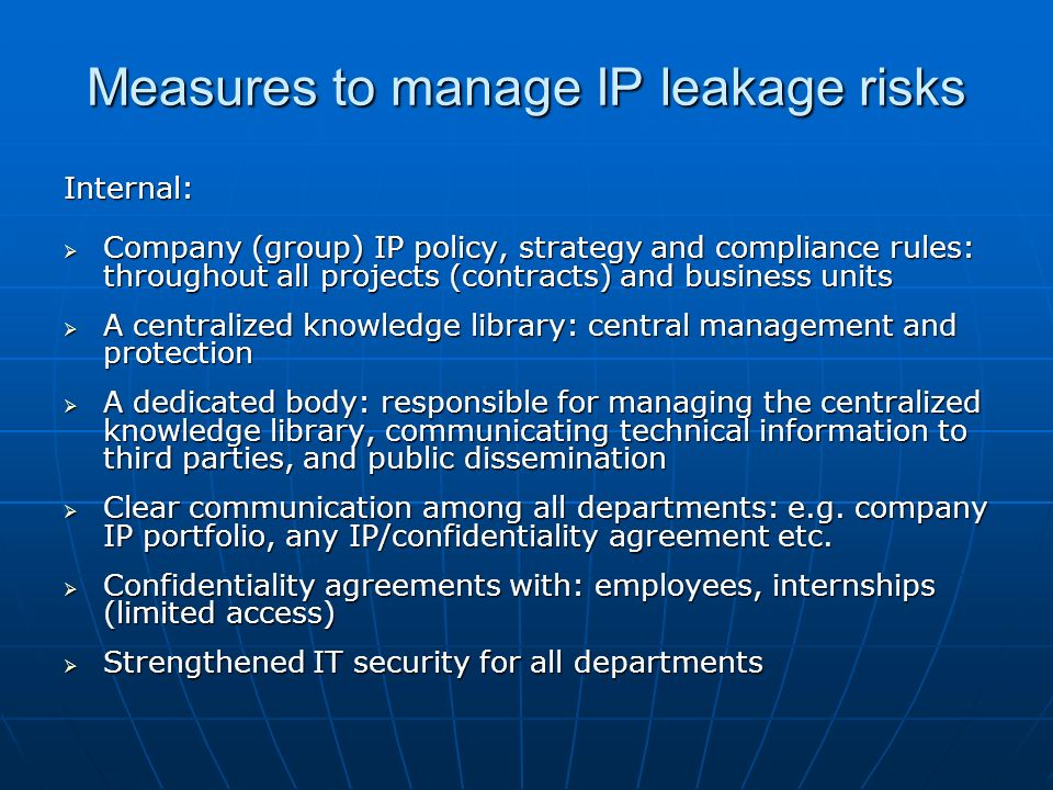 Measures to manage IP leakage risks Internal: Company (group) IP policy, strategy and compliance rules: throughout all projects (contracts) and business units Company (group) IP policy, strategy and compliance rules: throughout all projects (contracts) and business units A centralized knowledge library: central management and protection A centralized knowledge library: central management and protection A dedicated body: responsible for managing the centralized knowledge library, communicating technical information to third parties, and public dissemination A dedicated body: responsible for managing the centralized knowledge library, communicating technical information to third parties, and public dissemination Clear communication among all departments: e.g.