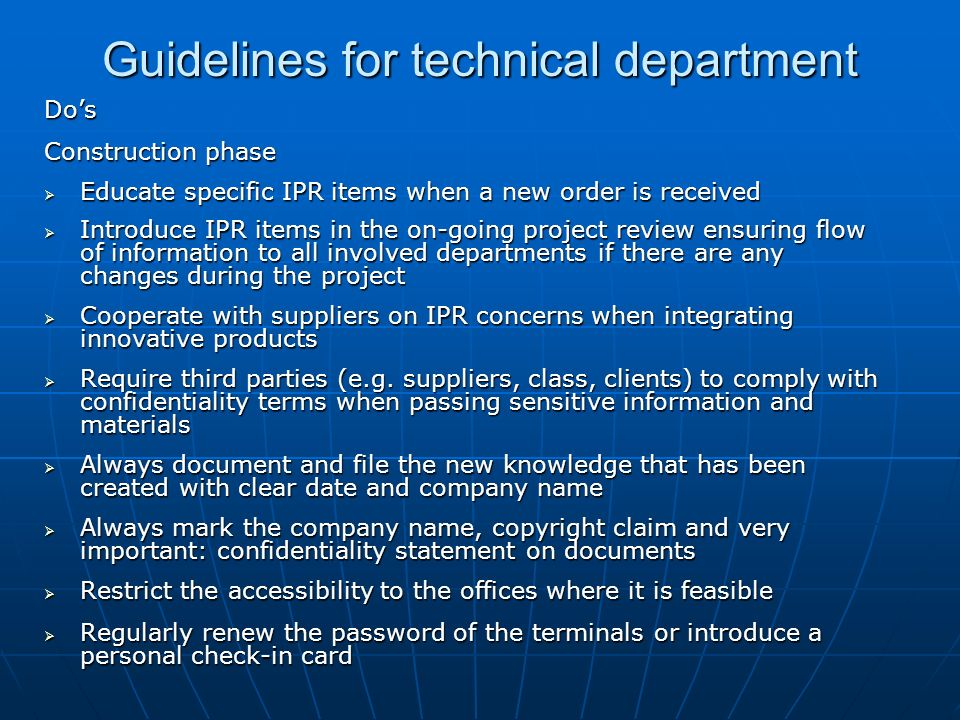 Guidelines for technical department Dos Construction phase Educate specific IPR items when a new order is received Educate specific IPR items when a new order is received Introduce IPR items in the on-going project review ensuring flow of information to all involved departments if there are any changes during the project Introduce IPR items in the on-going project review ensuring flow of information to all involved departments if there are any changes during the project Cooperate with suppliers on IPR concerns when integrating innovative products Cooperate with suppliers on IPR concerns when integrating innovative products Require third parties (e.g.