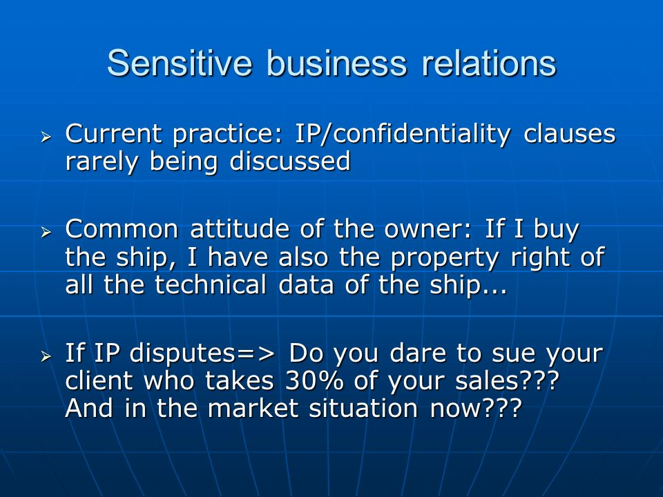 Sensitive business relations Current practice: IP/confidentiality clauses rarely being discussed Current practice: IP/confidentiality clauses rarely being discussed Common attitude of the owner: If I buy the ship, I have also the property right of all the technical data of the ship...