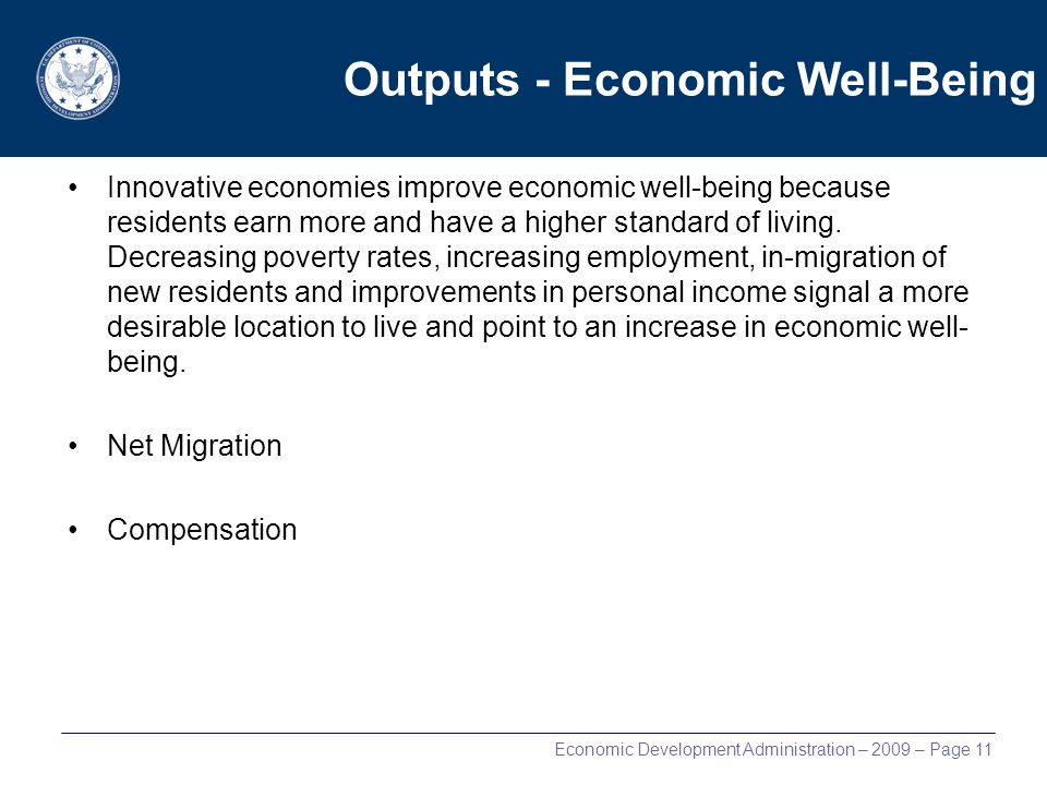 Economic Development Administration – 2009 – Page 11 Outputs - Economic Well-Being Innovative economies improve economic well-being because residents earn more and have a higher standard of living.