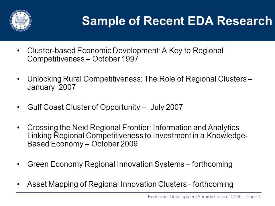 Economic Development Administration – 2009 – Page 4 Sample of Recent EDA Research Cluster-based Economic Development: A Key to Regional Competitiveness – October 1997 Unlocking Rural Competitiveness: The Role of Regional Clusters – January 2007 Gulf Coast Cluster of Opportunity – July 2007 Crossing the Next Regional Frontier: Information and Analytics Linking Regional Competitiveness to Investment in a Knowledge- Based Economy – October 2009 Green Economy Regional Innovation Systems – forthcoming Asset Mapping of Regional Innovation Clusters - forthcoming