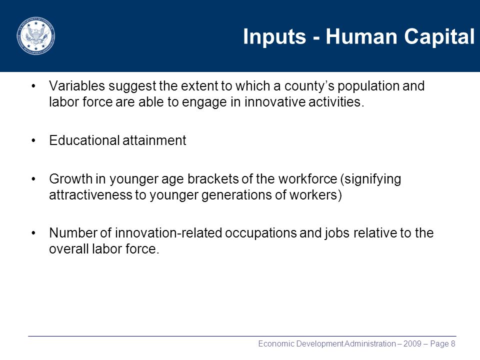 Economic Development Administration – 2009 – Page 8 Inputs - Human Capital Variables suggest the extent to which a countys population and labor force are able to engage in innovative activities.