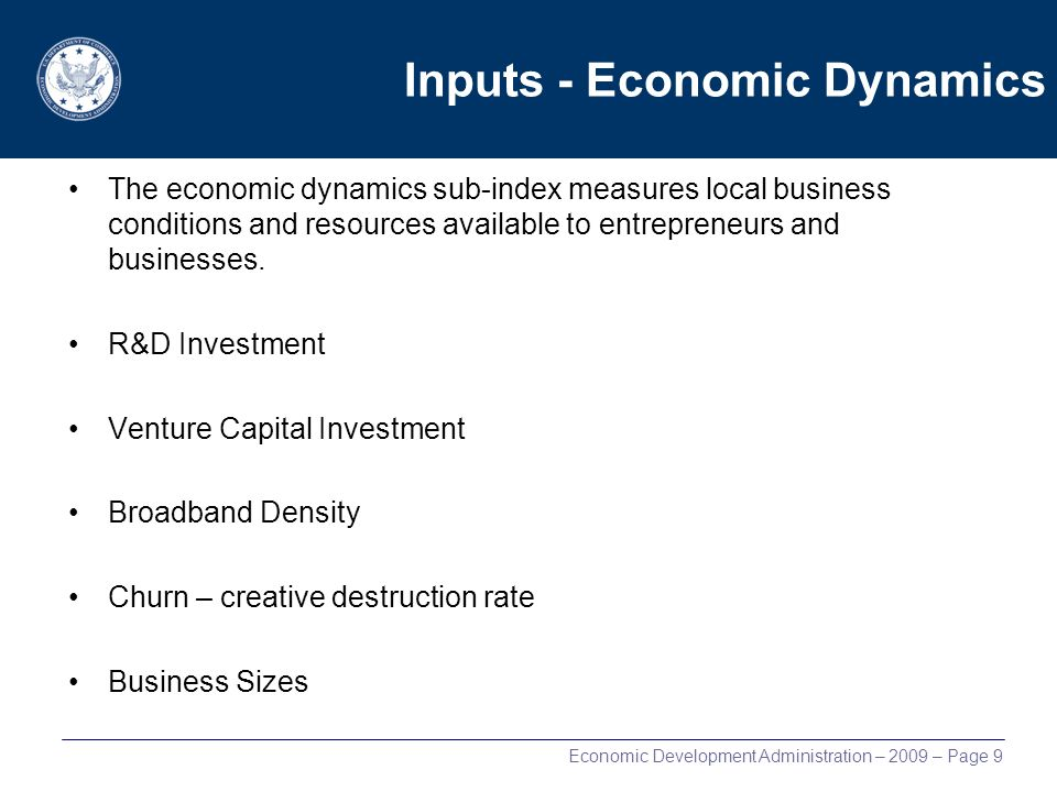 Economic Development Administration – 2009 – Page 9 Inputs - Economic Dynamics The economic dynamics sub-index measures local business conditions and resources available to entrepreneurs and businesses.