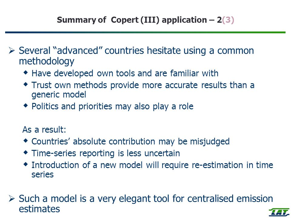 Summary of Copert (III) application – 2(3) Several advanced countries hesitate using a common methodology Have developed own tools and are familiar with Trust own methods provide more accurate results than a generic model Politics and priorities may also play a role As a result: Countries absolute contribution may be misjudged Time-series reporting is less uncertain Introduction of a new model will require re-estimation in time series Such a model is a very elegant tool for centralised emission estimates