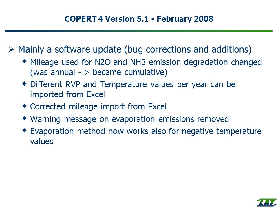 COPERT 4 Version 5.1 - February 2008 Mainly a software update (bug corrections and additions) Mileage used for N2O and NH3 emission degradation changed (was annual - > became cumulative) Different RVP and Temperature values per year can be imported from Excel Corrected mileage import from Excel Warning message on evaporation emissions removed Evaporation method now works also for negative temperature values