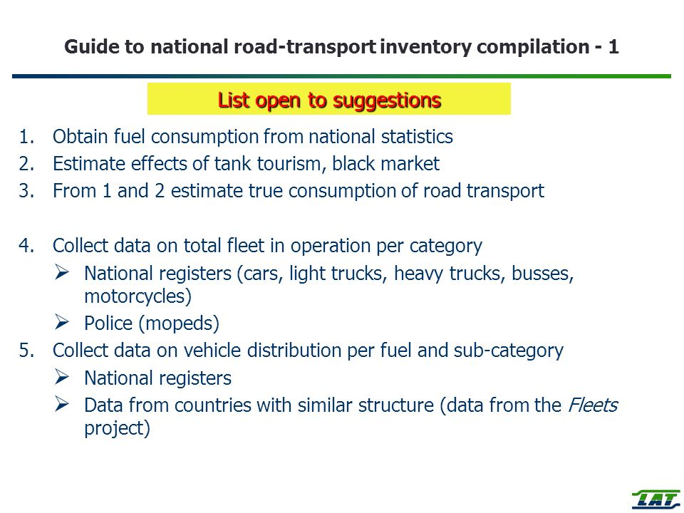 Guide to national road-transport inventory compilation - 1 1.Obtain fuel consumption from national statistics 2.Estimate effects of tank tourism, black market 3.From 1 and 2 estimate true consumption of road transport 4.Collect data on total fleet in operation per category National registers (cars, light trucks, heavy trucks, busses, motorcycles) Police (mopeds) 5.Collect data on vehicle distribution per fuel and sub-category National registers Data from countries with similar structure (data from the Fleets project) List open to suggestions