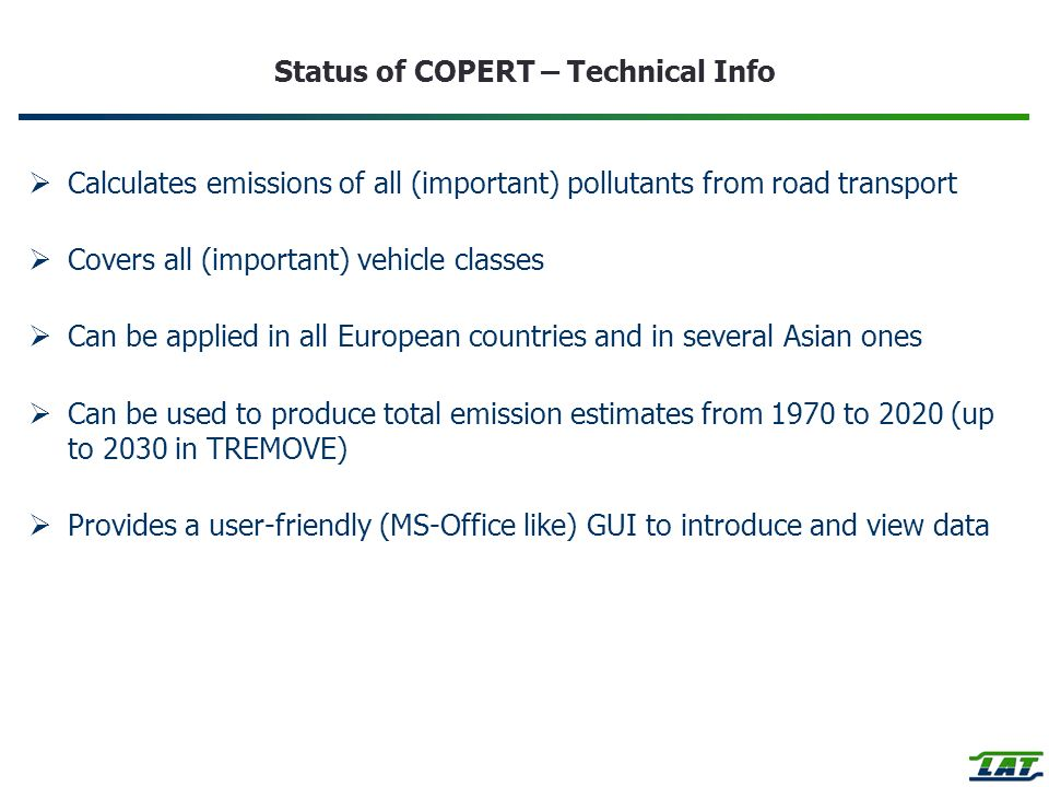 Status of COPERT – Technical Info Calculates emissions of all (important) pollutants from road transport Covers all (important) vehicle classes Can be applied in all European countries and in several Asian ones Can be used to produce total emission estimates from 1970 to 2020 (up to 2030 in TREMOVE) Provides a user-friendly (MS-Office like) GUI to introduce and view data