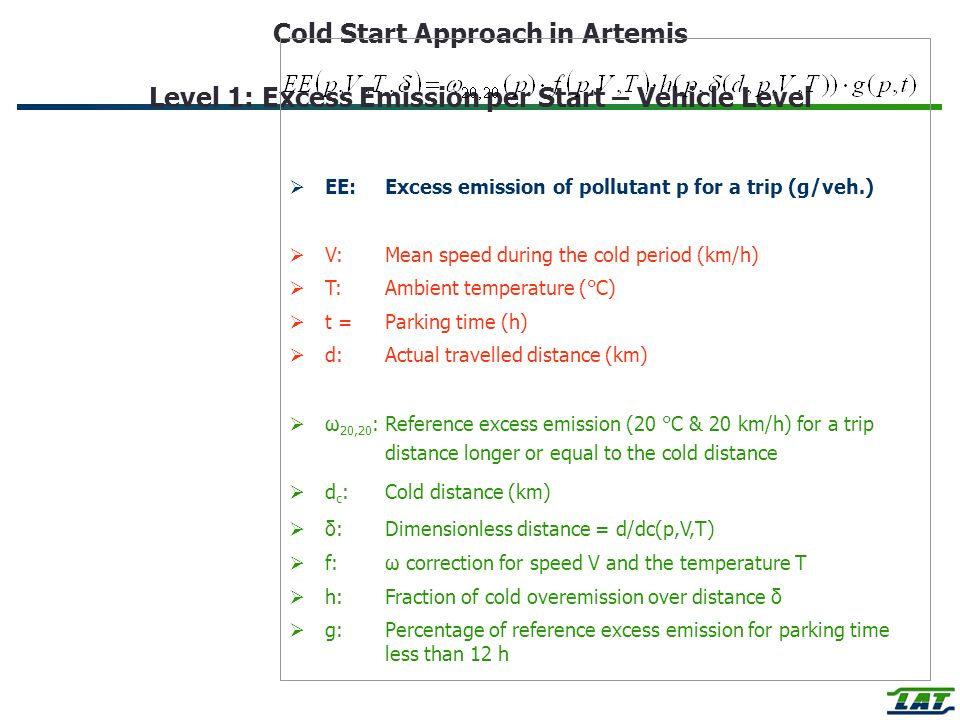 Cold Start Approach in Artemis Level 1: Excess Emission per Start – Vehicle Level EE:Excess emission of pollutant p for a trip (g/veh.) V:Mean speed during the cold period (km/h) T:Ambient temperature (°C) t =Parking time (h) d:Actual travelled distance (km) ω 20,20 :Reference excess emission (20 °C & 20 km/h) for a trip distance longer or equal to the cold distance d c :Cold distance (km) δ:Dimensionless distance = d/dc(p,V,T) f:ω correction for speed V and the temperature T h:Fraction of cold overemission over distance δ g: Percentage of reference excess emission for parking time less than 12 h