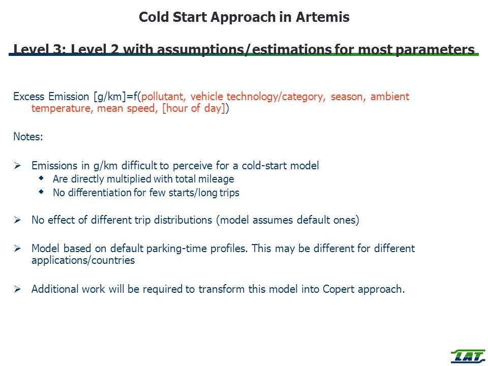 Cold Start Approach in Artemis Level 3: Level 2 with assumptions/estimations for most parameters Excess Emission [g/km]=f(pollutant, vehicle technology/category, season, ambient temperature, mean speed, [hour of day]) Notes: Emissions in g/km difficult to perceive for a cold-start model Are directly multiplied with total mileage No differentiation for few starts/long trips No effect of different trip distributions (model assumes default ones) Model based on default parking-time profiles.