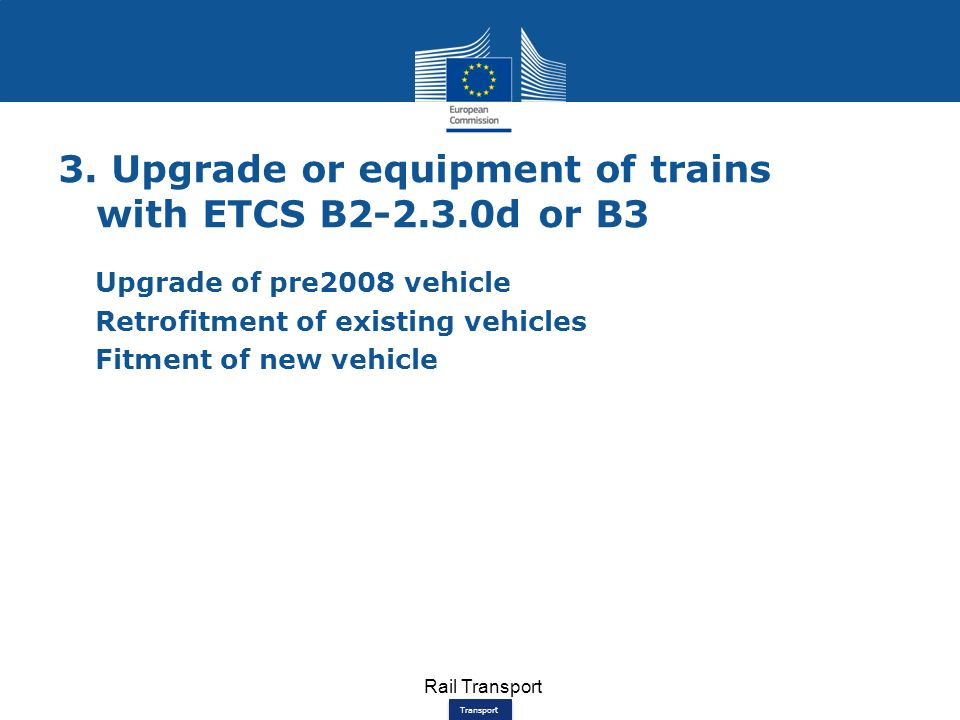 Transport 3. Upgrade or equipment of trains with ETCS B2-2.3.0d or B3 Upgrade of pre2008 vehicle Retrofitment of existing vehicles Fitment of new vehi