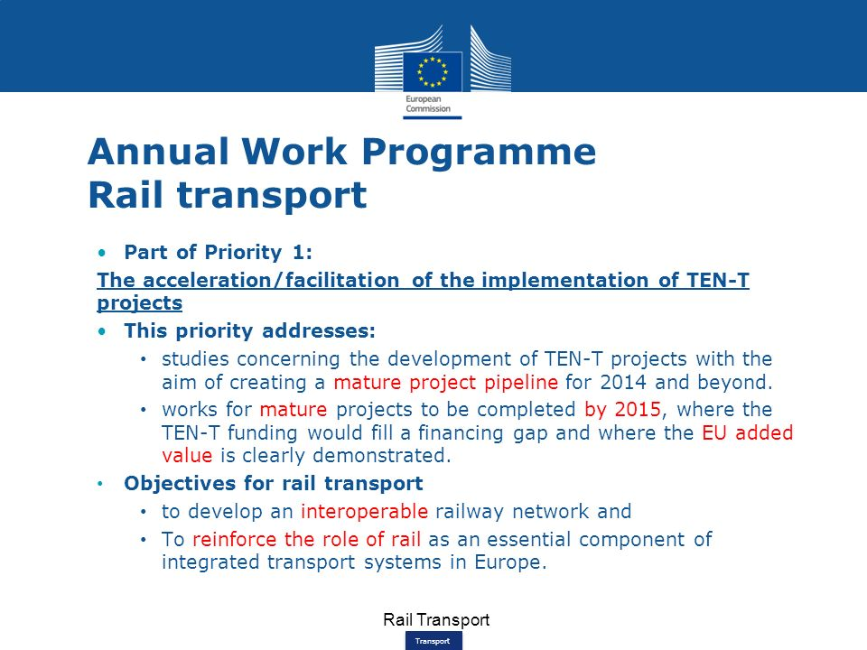 Transport Annual Work Programme Rail transport Part of Priority 1: The acceleration/facilitation of the implementation of TEN-T projects This priority addresses: studies concerning the development of TEN-T projects with the aim of creating a mature project pipeline for 2014 and beyond.