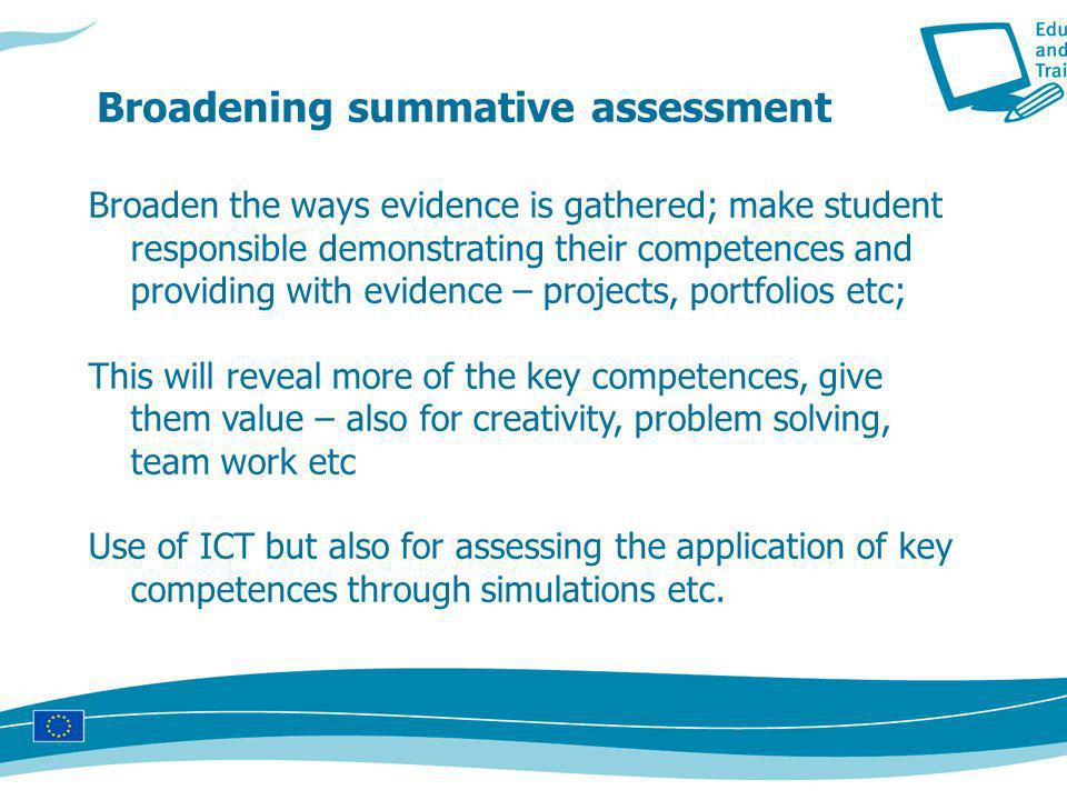 Broaden the ways evidence is gathered; make student responsible demonstrating their competences and providing with evidence – projects, portfolios etc; This will reveal more of the key competences, give them value – also for creativity, problem solving, team work etc Use of ICT but also for assessing the application of key competences through simulations etc.
