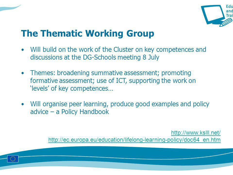 Will build on the work of the Cluster on key competences and discussions at the DG-Schools meeting 8 July Themes: broadening summative assessment; promoting formative assessment; use of ICT, supporting the work on levels of key competences… Will organise peer learning, produce good examples and policy advice – a Policy Handbook The Thematic Working Group http://www.kslll.net/ http://ec.europa.eu/education/lifelong-learning-policy/doc64_en.htm