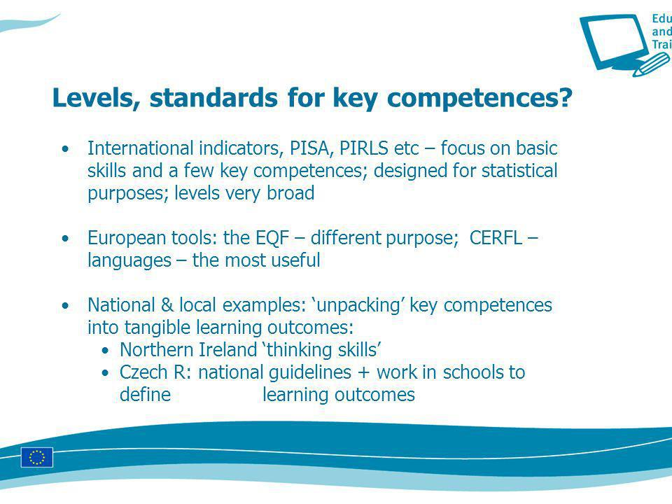 International indicators, PISA, PIRLS etc – focus on basic skills and a few key competences; designed for statistical purposes; levels very broad European tools: the EQF – different purpose; CERFL – languages – the most useful National & local examples: unpacking key competences into tangible learning outcomes: Northern Ireland thinking skills Czech R: national guidelines + work in schools to define learning outcomes Levels, standards for key competences