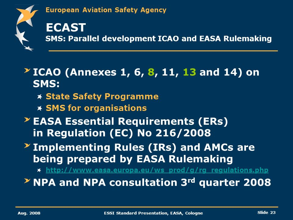 European Aviation Safety Agency Aug. 2008ESSI Standard Presentation, EASA, Cologne Slide 23 ECAST SMS: Parallel development ICAO and EASA Rulemaking I