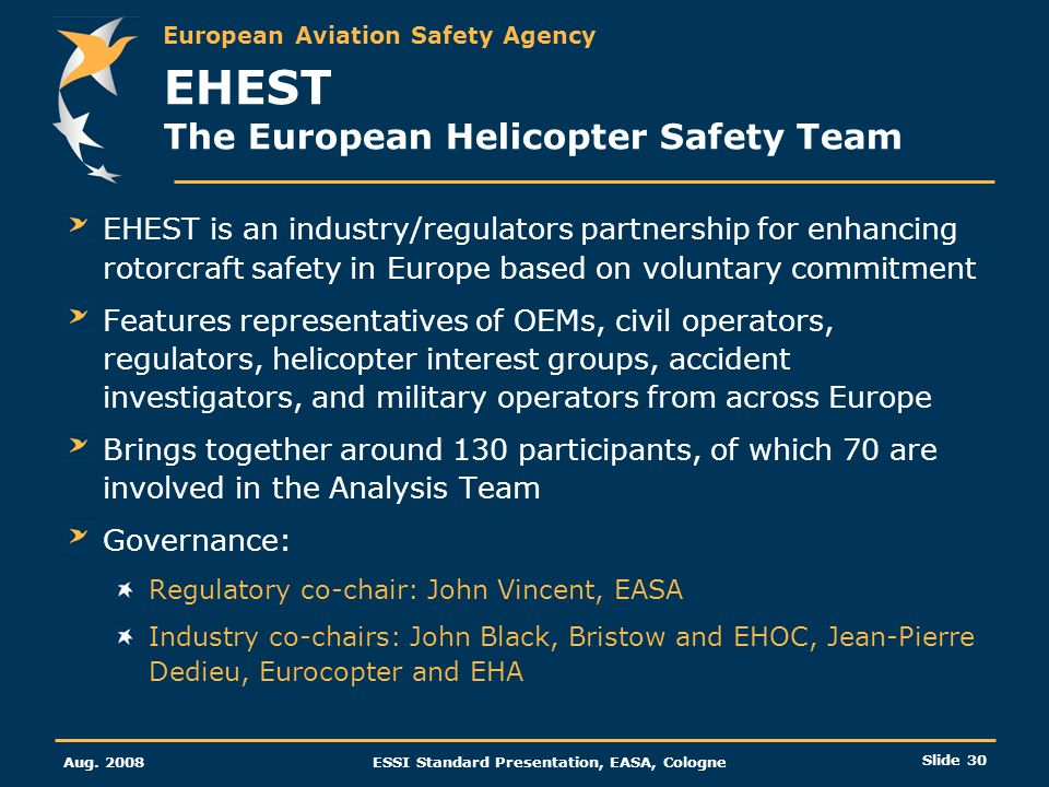 European Aviation Safety Agency Aug. 2008ESSI Standard Presentation, EASA, Cologne Slide 30 EHEST The European Helicopter Safety Team EHEST is an indu