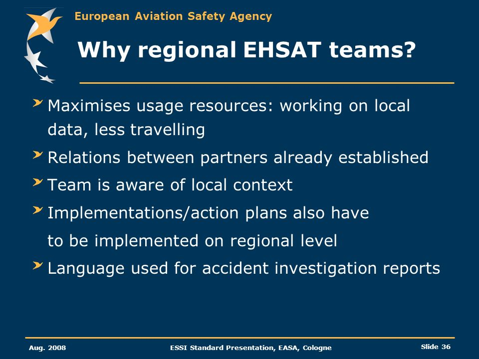 European Aviation Safety Agency Aug. 2008ESSI Standard Presentation, EASA, Cologne Slide 36 Why regional EHSAT teams? Maximises usage resources: worki