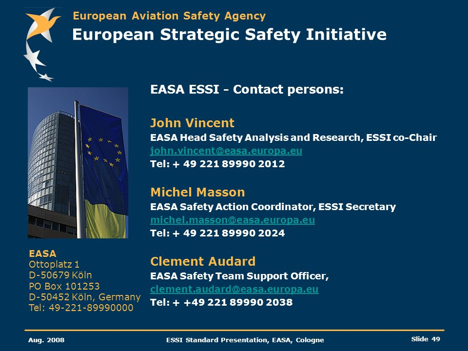 European Aviation Safety Agency Aug. 2008ESSI Standard Presentation, EASA, Cologne Slide 49 European Strategic Safety Initiative EASA ESSI - Contact p