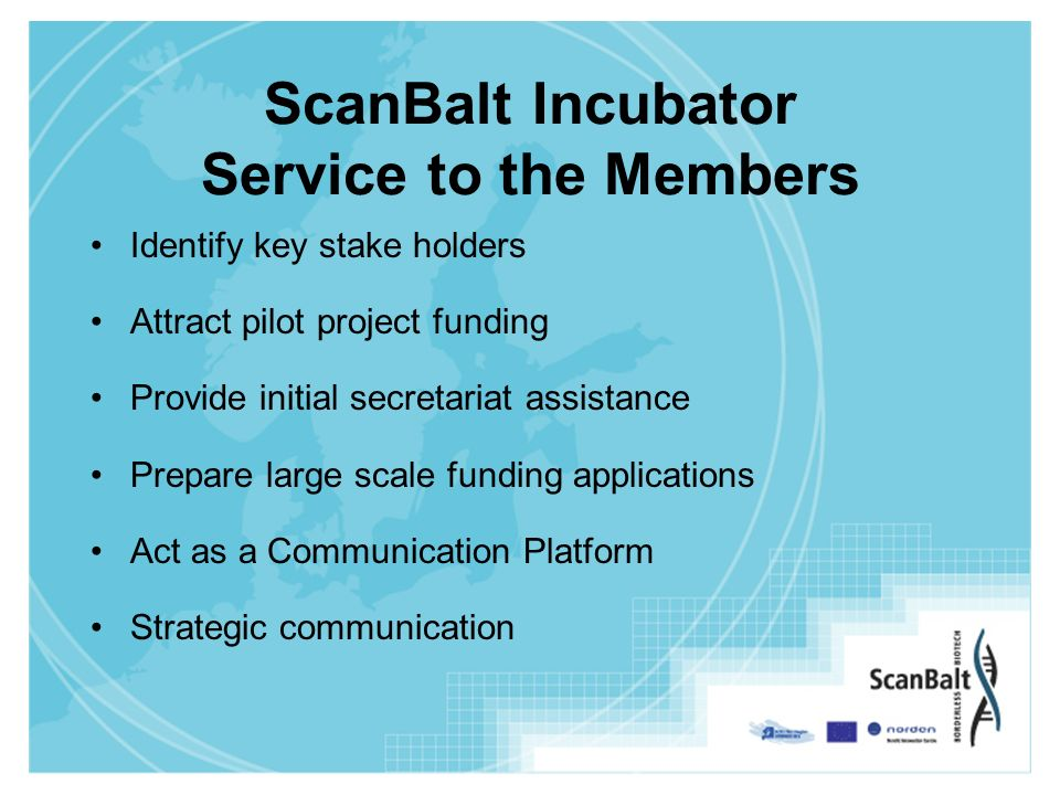 ScanBalt Incubator Service to the Members Identify key stake holders Attract pilot project funding Provide initial secretariat assistance Prepare large scale funding applications Act as a Communication Platform Strategic communication