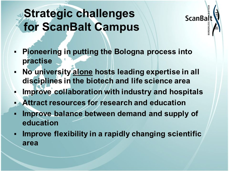 Strategic challenges for ScanBalt Campus Pioneering in putting the Bologna process into practise No university alone hosts leading expertise in all disciplines in the biotech and life science area Improve collaboration with industry and hospitals Attract resources for research and education Improve balance between demand and supply of education Improve flexibility in a rapidly changing scientific area