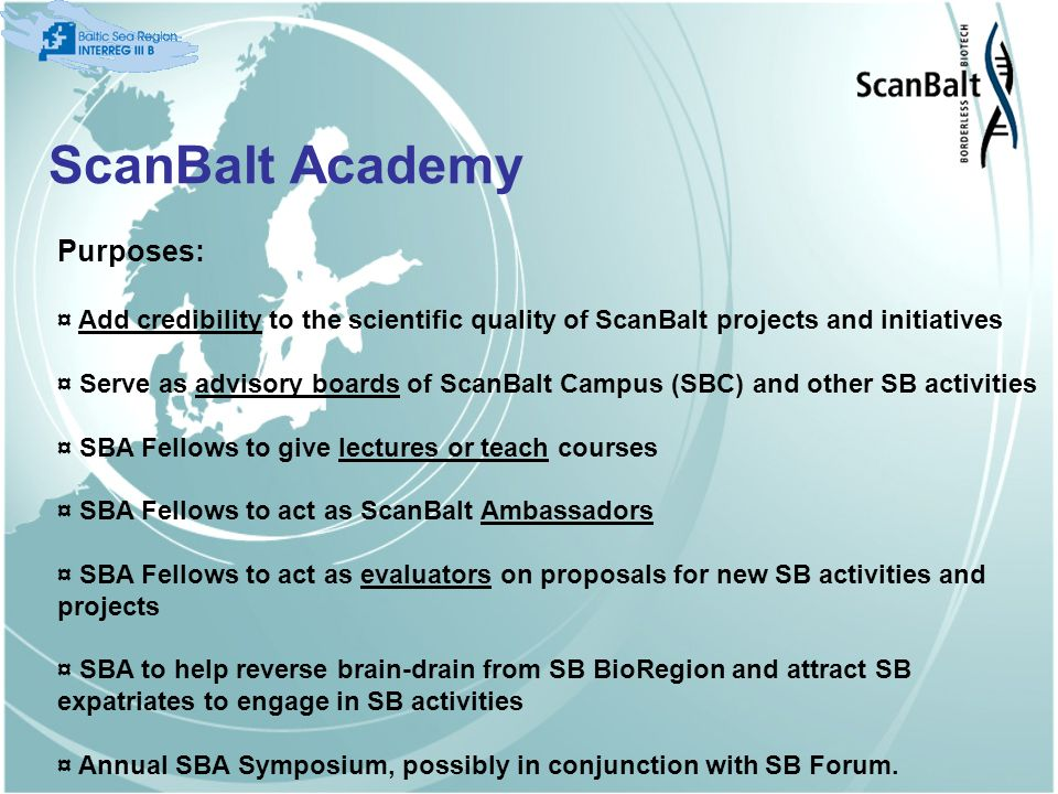 ScanBalt Academy Purposes: ¤ Add credibility to the scientific quality of ScanBalt projects and initiatives ¤ Serve as advisory boards of ScanBalt Campus (SBC) and other SB activities ¤ SBA Fellows to give lectures or teach courses ¤ SBA Fellows to act as ScanBalt Ambassadors ¤ SBA Fellows to act as evaluators on proposals for new SB activities and projects ¤ SBA to help reverse brain-drain from SB BioRegion and attract SB expatriates to engage in SB activities ¤ Annual SBA Symposium, possibly in conjunction with SB Forum.