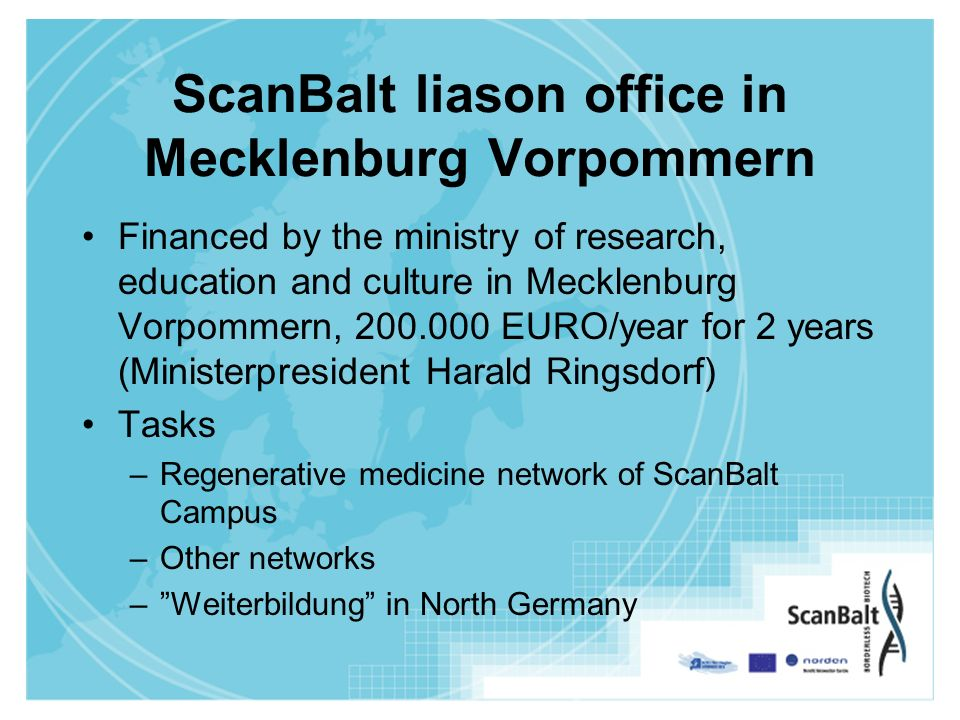ScanBalt liason office in Mecklenburg Vorpommern Financed by the ministry of research, education and culture in Mecklenburg Vorpommern, 200.000 EURO/year for 2 years (Ministerpresident Harald Ringsdorf) Tasks –Regenerative medicine network of ScanBalt Campus –Other networks –Weiterbildung in North Germany