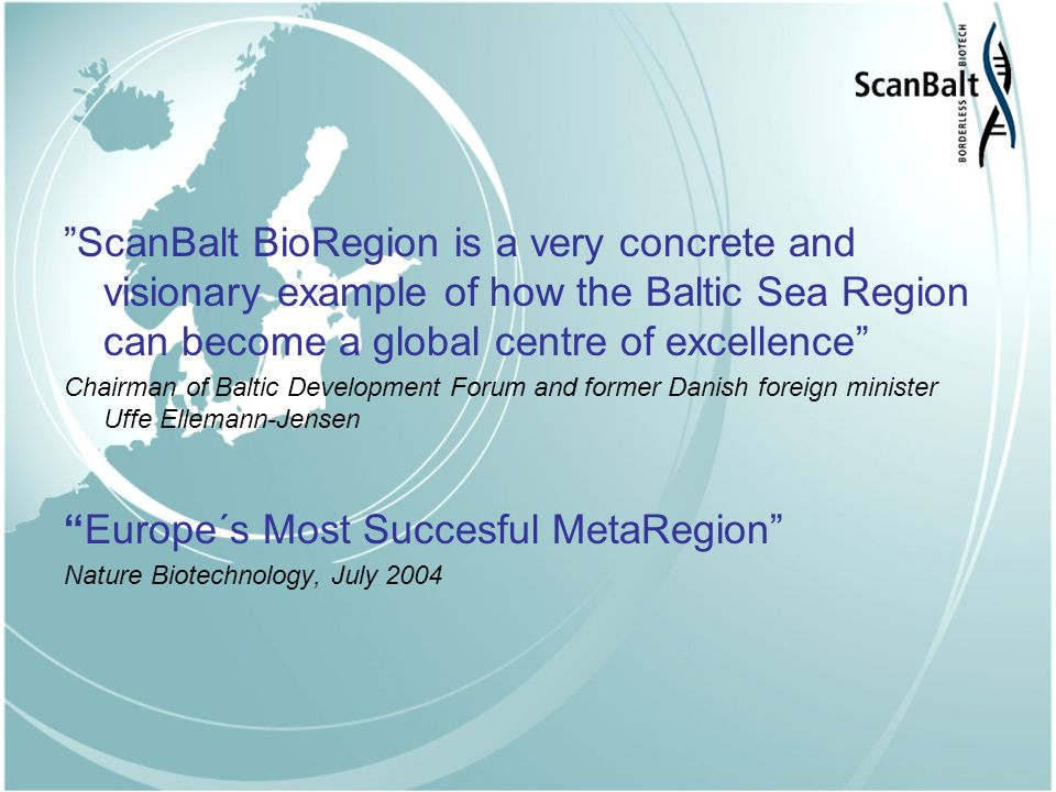 ScanBalt BioRegion is a very concrete and visionary example of how the Baltic Sea Region can become a global centre of excellence Chairman of Baltic Development Forum and former Danish foreign minister Uffe Ellemann-Jensen Europe´s Most Succesful MetaRegion Nature Biotechnology, July 2004