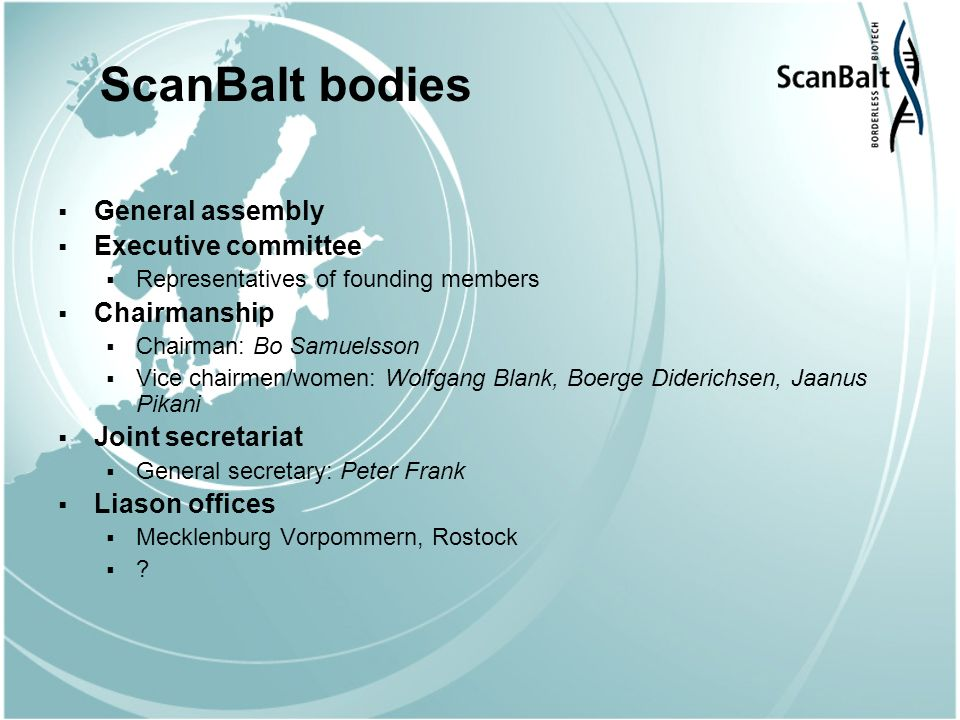 ScanBalt bodies General assembly Executive committee Representatives of founding members Chairmanship Chairman: Bo Samuelsson Vice chairmen/women: Wolfgang Blank, Boerge Diderichsen, Jaanus Pikani Joint secretariat General secretary: Peter Frank Liason offices Mecklenburg Vorpommern, Rostock ?