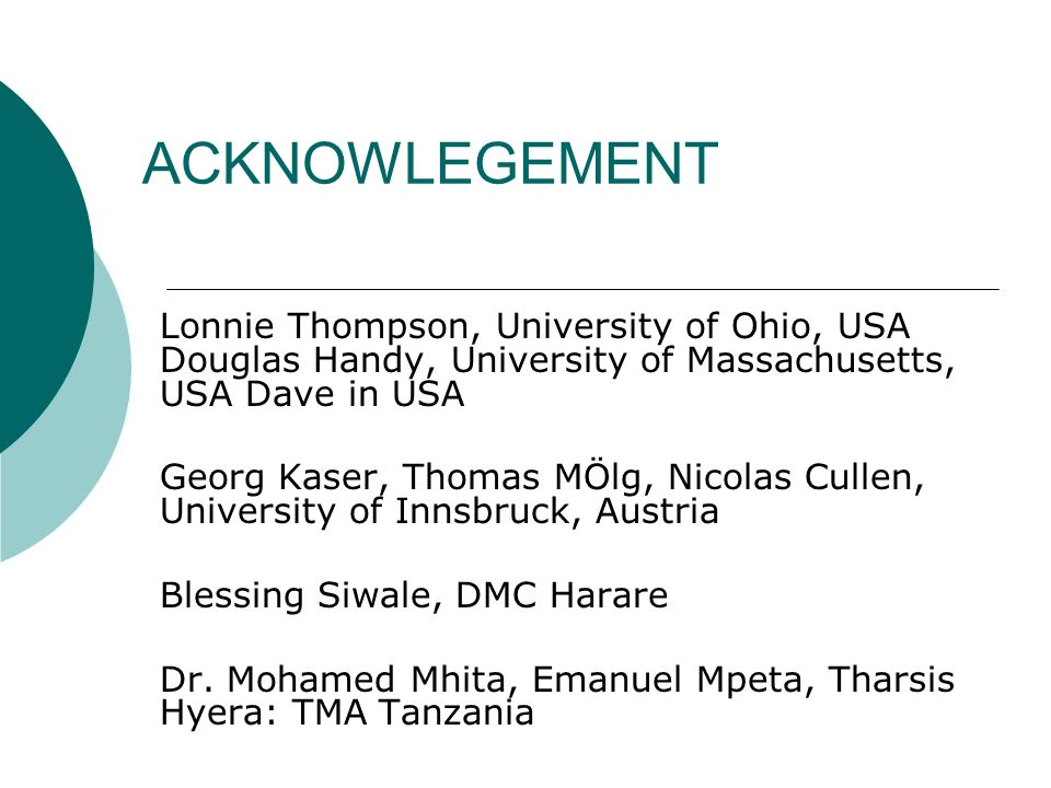 ACKNOWLEGEMENT Lonnie Thompson, University of Ohio, USA Douglas Handy, University of Massachusetts, USA Dave in USA Georg Kaser, Thomas MÖlg, Nicolas Cullen, University of Innsbruck, Austria Blessing Siwale, DMC Harare Dr.