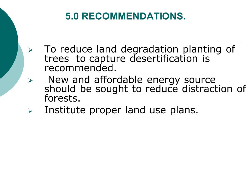 5.0 RECOMMENDATIONS. To reduce land degradation planting of trees to capture desertification is recommended. New and affordable energy source should b
