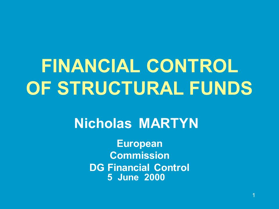 1 FINANCIAL CONTROL OF STRUCTURAL FUNDS Nicholas MARTYN European Commission DG Financial Control 5June 2000