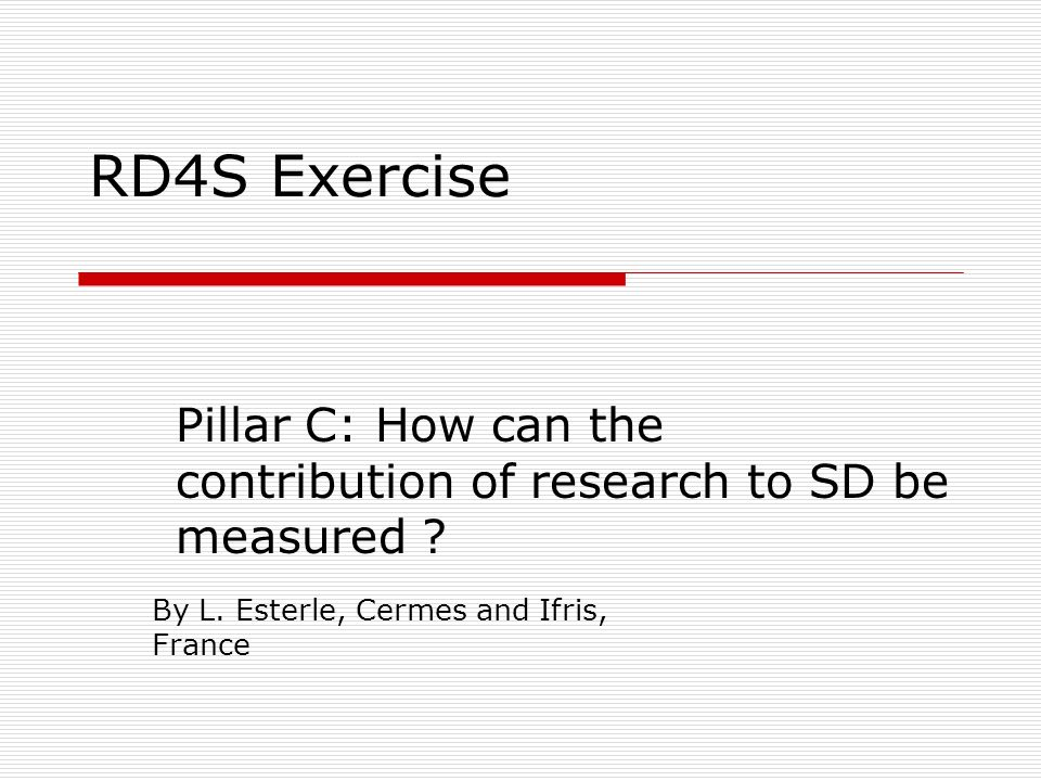 RD4S Exercise Pillar C: How can the contribution of research to SD be measured ? By L. Esterle, Cermes and Ifris, France