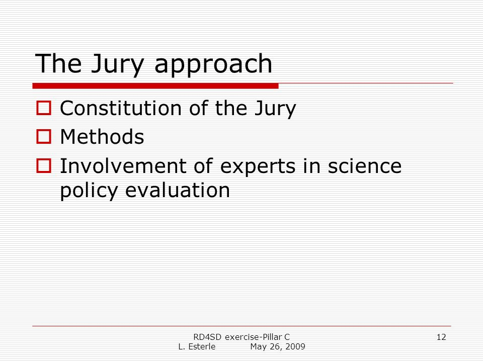 RD4SD exercise-Pillar C L. Esterle May 26, 2009 12 The Jury approach Constitution of the Jury Methods Involvement of experts in science policy evaluat