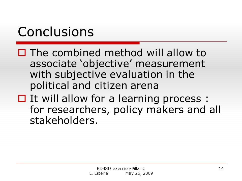 RD4SD exercise-Pillar C L. Esterle May 26, 2009 14 Conclusions The combined method will allow to associate objective measurement with subjective evalu