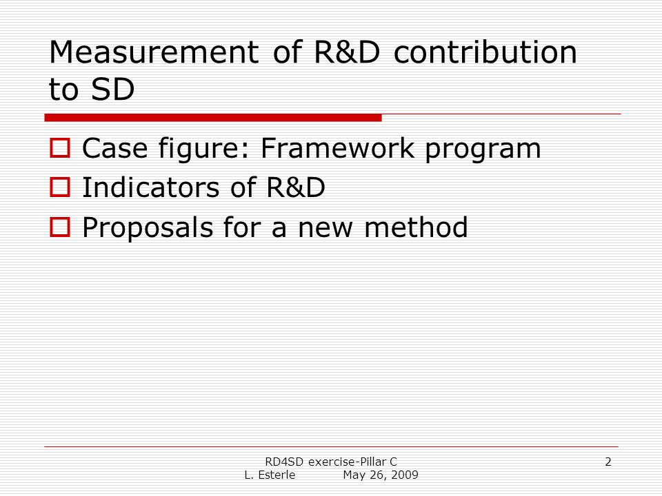 RD4SD exercise-Pillar C L. Esterle May 26, 2009 2 Measurement of R&D contribution to SD Case figure: Framework program Indicators of R&D Proposals for