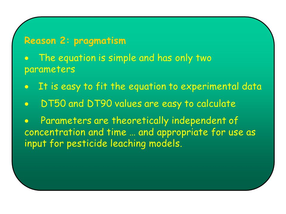 Reason 2: pragmatism The equation is simple and has only two parameters It is easy to fit the equation to experimental data DT50 and DT90 values are e
