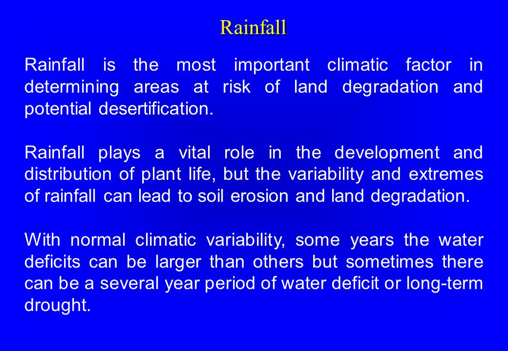 Rainfall Rainfall is the most important climatic factor in determining areas at risk of land degradation and potential desertification. Rainfall plays