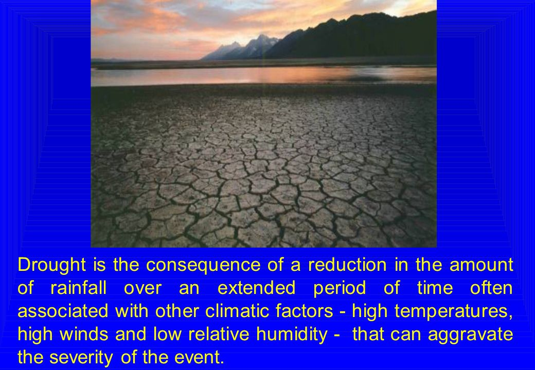 Drought is the consequence of a reduction in the amount of rainfall over an extended period of time often associated with other climatic factors - hig