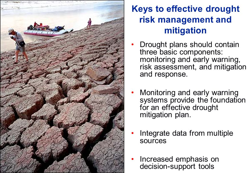 Keys to effective drought risk management and mitigation Drought plans should contain three basic components: monitoring and early warning, risk asses