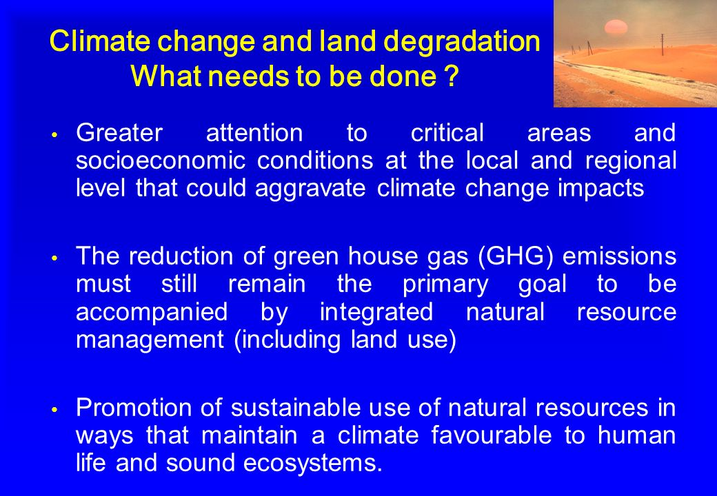 Climate change and land degradation What needs to be done ? Greater attention to critical areas and socioeconomic conditions at the local and regional