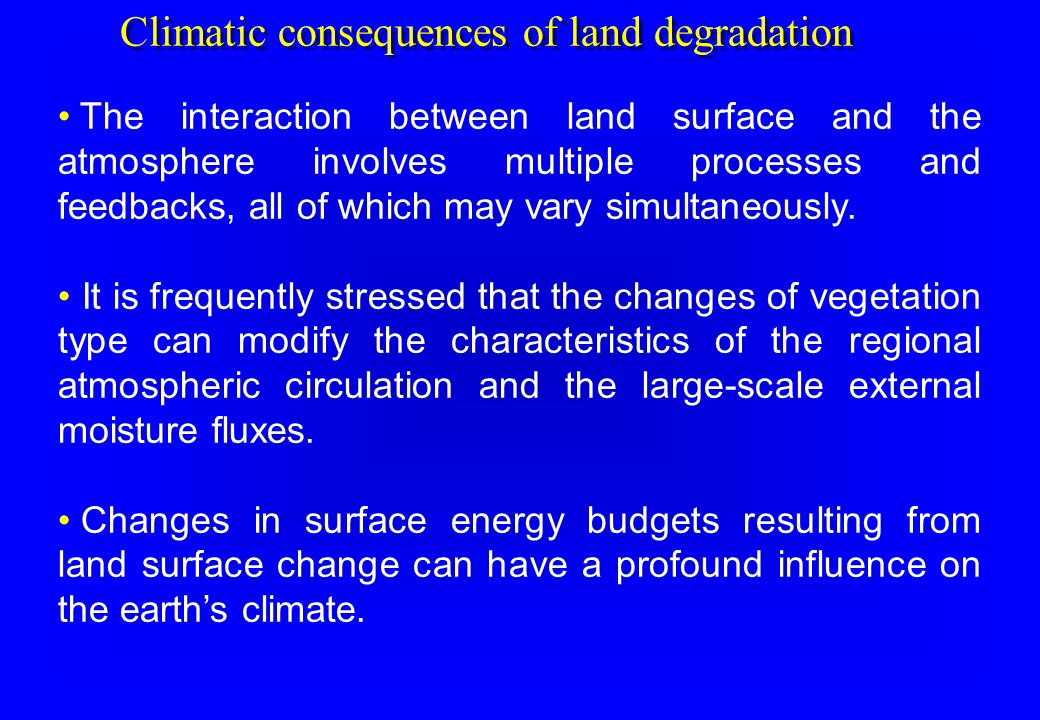 Climatic consequences of land degradation The interaction between land surface and the atmosphere involves multiple processes and feedbacks, all of wh