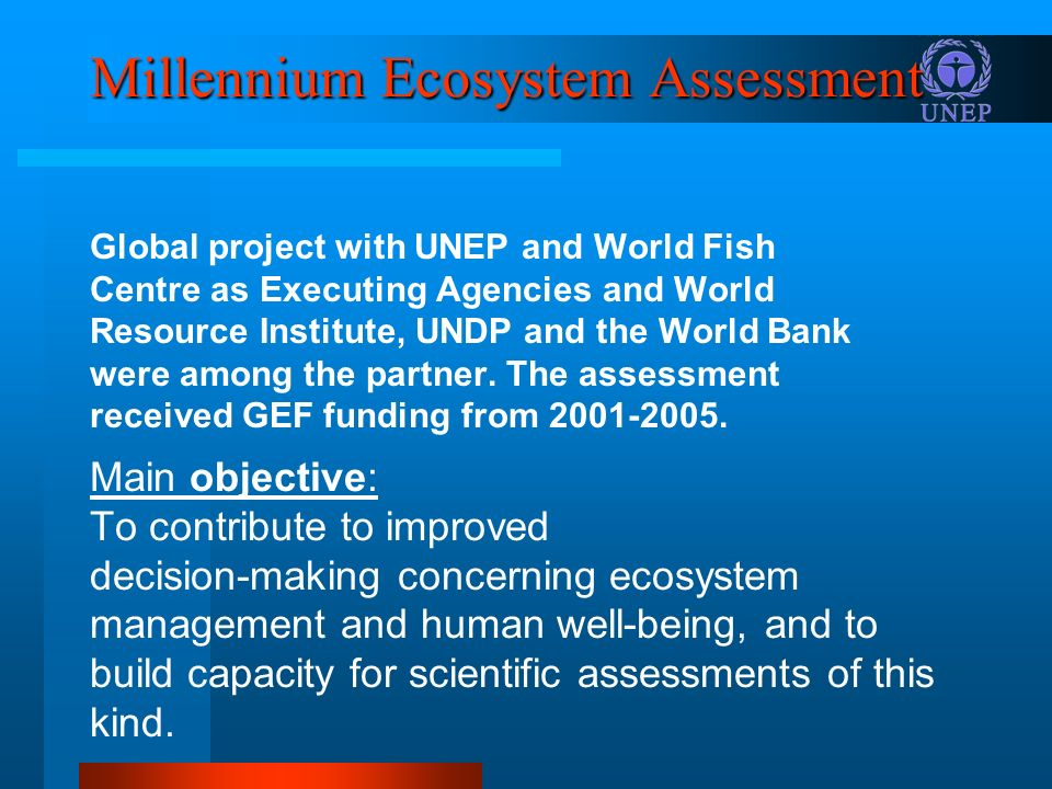 Millennium Ecosystem Assessment Global project with UNEP and World Fish Centre as Executing Agencies and World Resource Institute, UNDP and the World